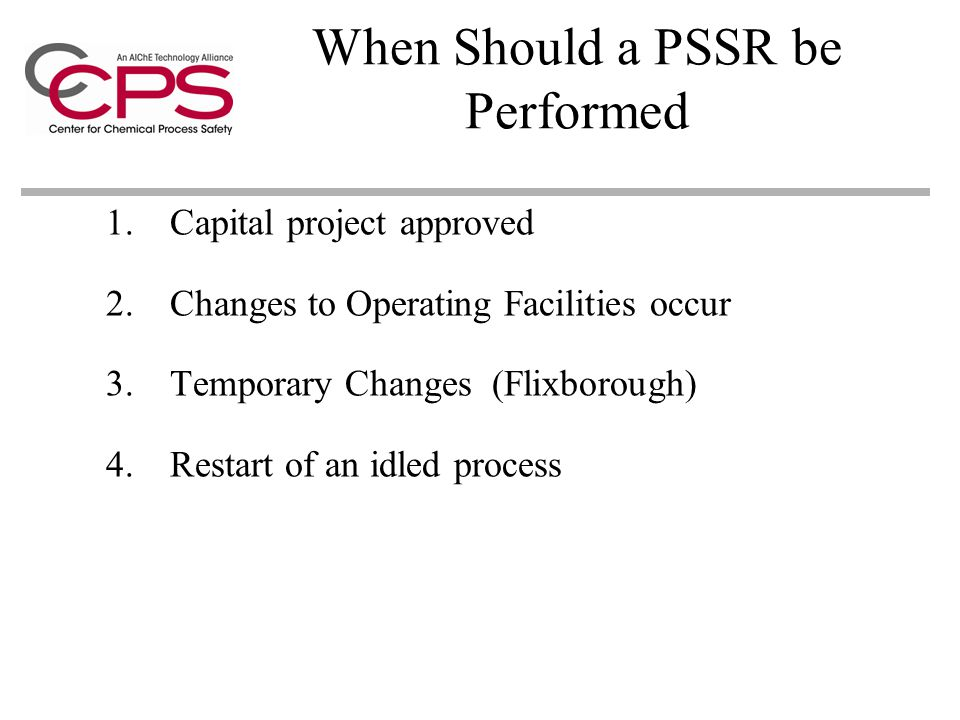 When Should a PSSR be Performed 1.Capital project approved 2.Changes to Operating Facilities occur 3.Temporary Changes (Flixborough) 4.Restart of an idled process