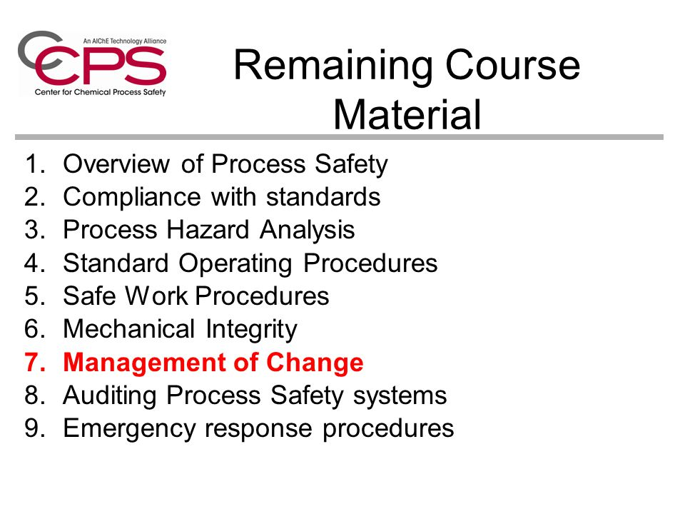 Remaining Course Material 1.Overview of Process Safety 2.Compliance with standards 3.Process Hazard Analysis 4.Standard Operating Procedures 5.Safe Work Procedures 6.Mechanical Integrity 7.Management of Change 8.Auditing Process Safety systems 9.Emergency response procedures
