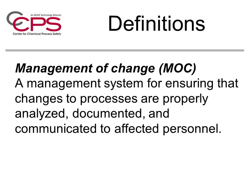 Management of change (MOC) A management system for ensuring that changes to processes are properly analyzed, documented, and communicated to affected personnel.