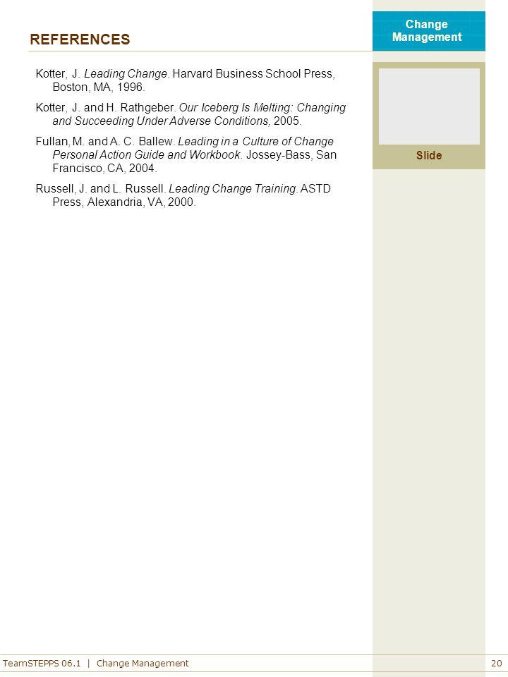 TeamSTEPPS 06.1 | Change Management Slide Change Management 20 REFERENCES Kotter, J. Leading Change. Harvard Business School Press, Boston, MA, 1996.