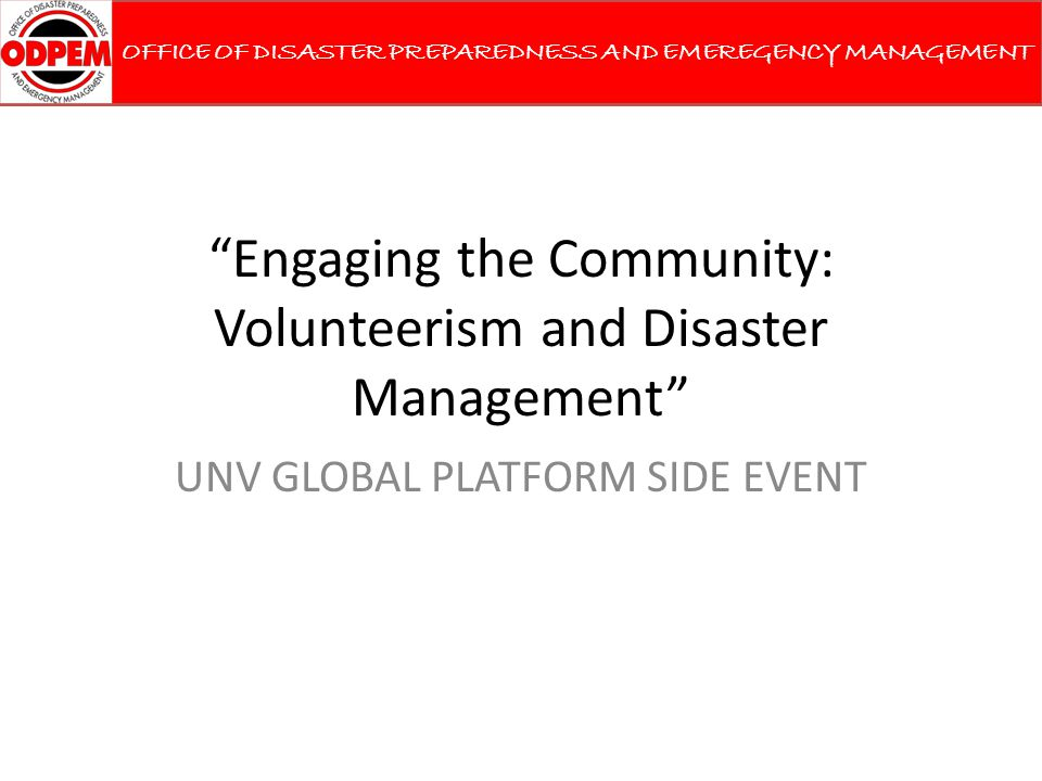 Engaging the Community: Volunteerism and Disaster Management UNV GLOBAL PLATFORM SIDE EVENT OFFICE OF DISASTER PREPAREDNESS AND EMEREGENCY MANAGEMENT