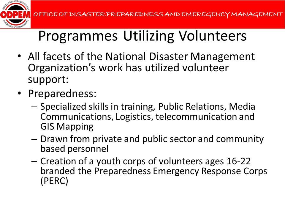Programmes Utilizing Volunteers All facets of the National Disaster Management Organizations work has utilized volunteer support: Preparedness: – Spec