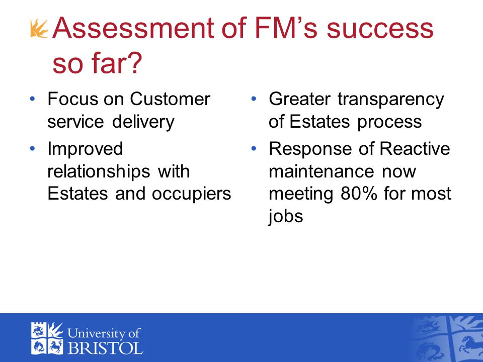 Assessment of FMs success so far? Focus on Customer service delivery Improved relationships with Estates and occupiers Greater transparency of Estates