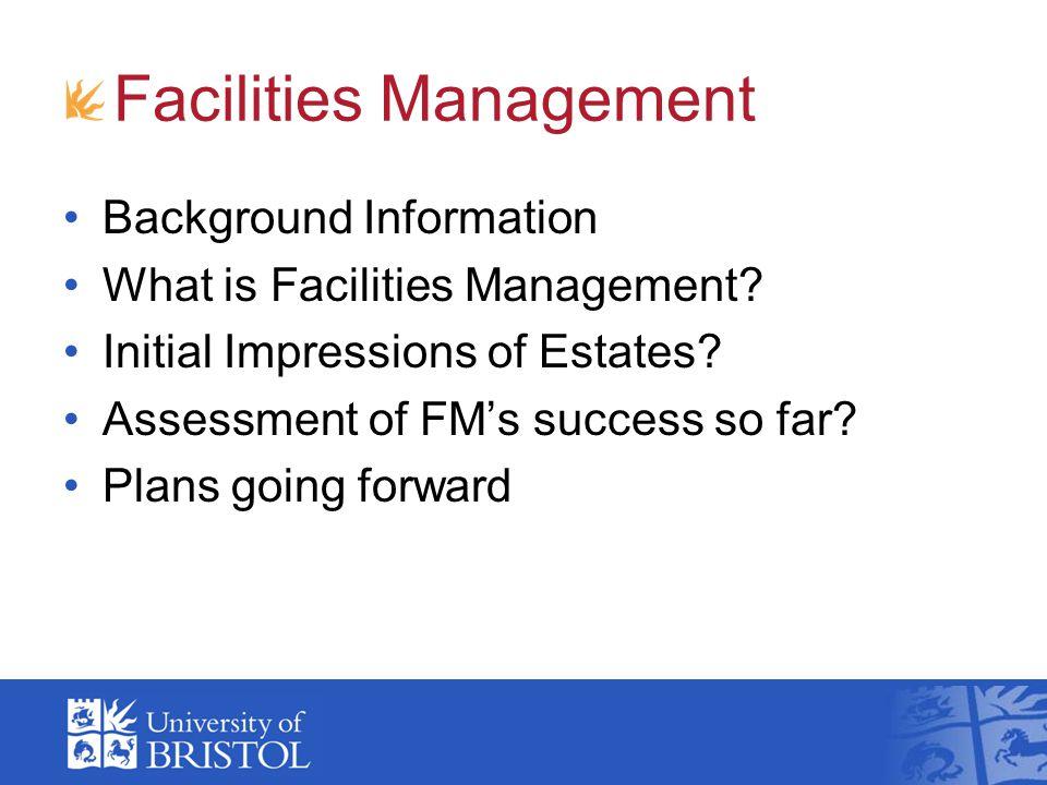 Facilities Management Background Information What is Facilities Management? Initial Impressions of Estates? Assessment of FMs success so far? Plans go