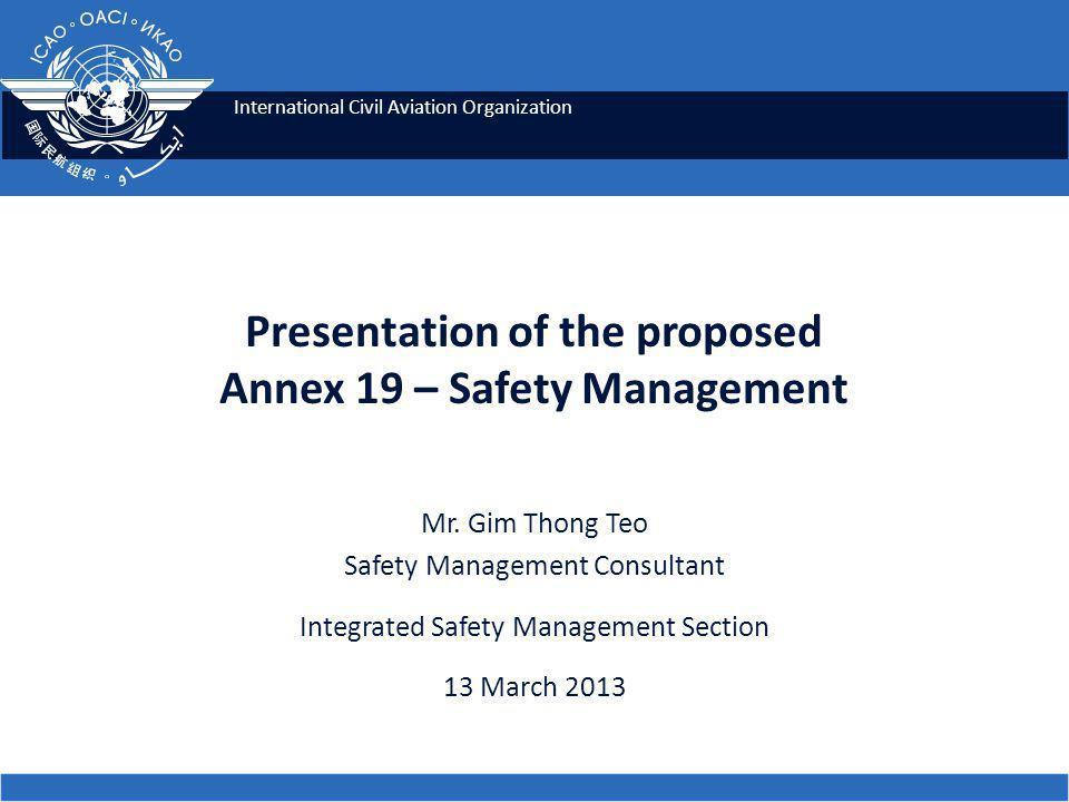 International Civil Aviation Organization Presentation of the proposed Annex 19 – Safety Management Mr. Gim Thong Teo Safety Management Consultant Int