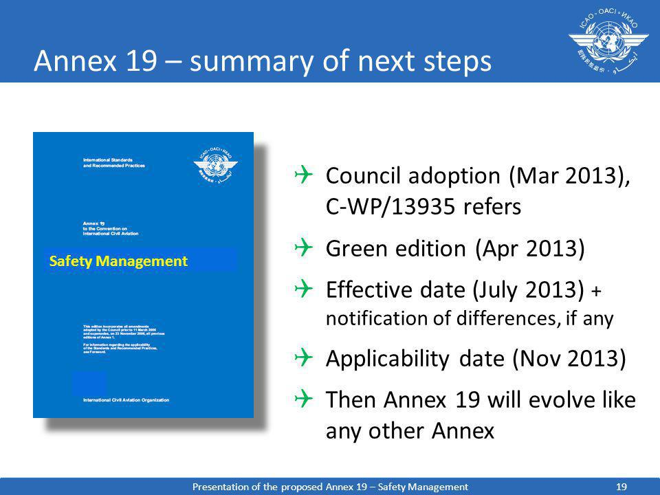 Annex 19 – summary of next steps Safety Management 9 Council adoption (Mar 2013), C-WP/13935 refers Green edition (Apr 2013) Effective date (July 2013