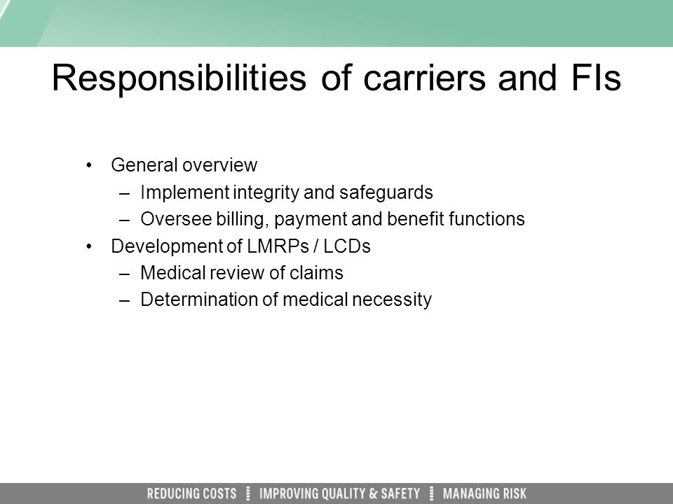 Responsibilities of carriers and FIs General overview –Implement integrity and safeguards –Oversee billing, payment and benefit functions Development of LMRPs / LCDs –Medical review of claims –Determination of medical necessity