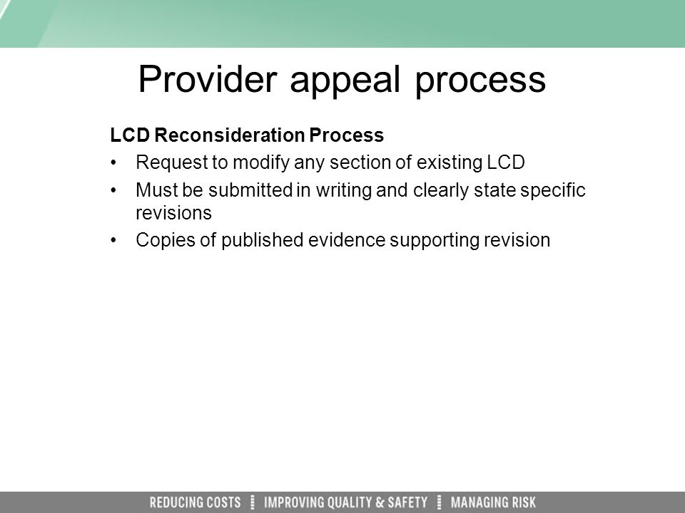 Provider appeal process LCD Reconsideration Process Request to modify any section of existing LCD Must be submitted in writing and clearly state specific revisions Copies of published evidence supporting revision