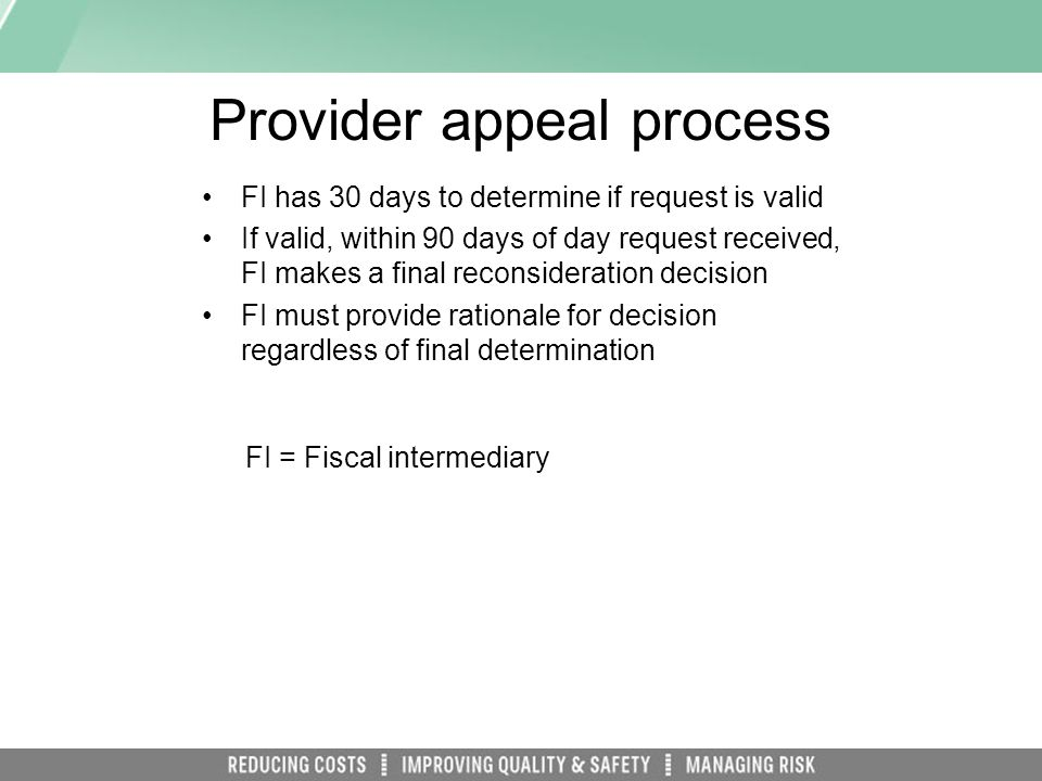 Provider appeal process FI has 30 days to determine if request is valid If valid, within 90 days of day request received, FI makes a final reconsideration decision FI must provide rationale for decision regardless of final determination FI = Fiscal intermediary