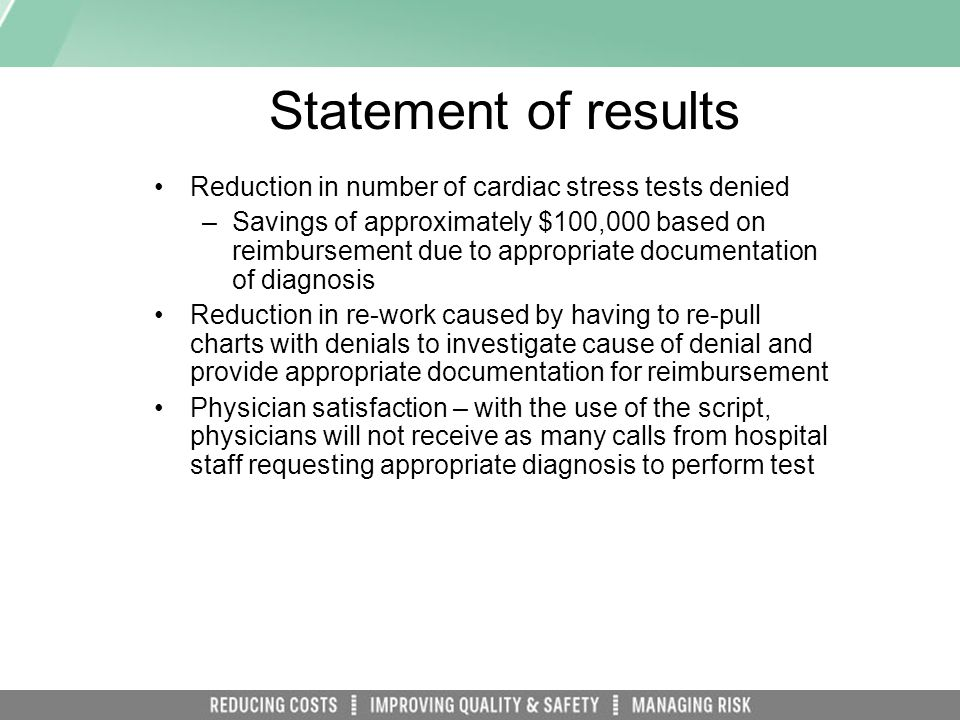 Statement of results Reduction in number of cardiac stress tests denied –Savings of approximately $100,000 based on reimbursement due to appropriate documentation of diagnosis Reduction in re-work caused by having to re-pull charts with denials to investigate cause of denial and provide appropriate documentation for reimbursement Physician satisfaction – with the use of the script, physicians will not receive as many calls from hospital staff requesting appropriate diagnosis to perform test