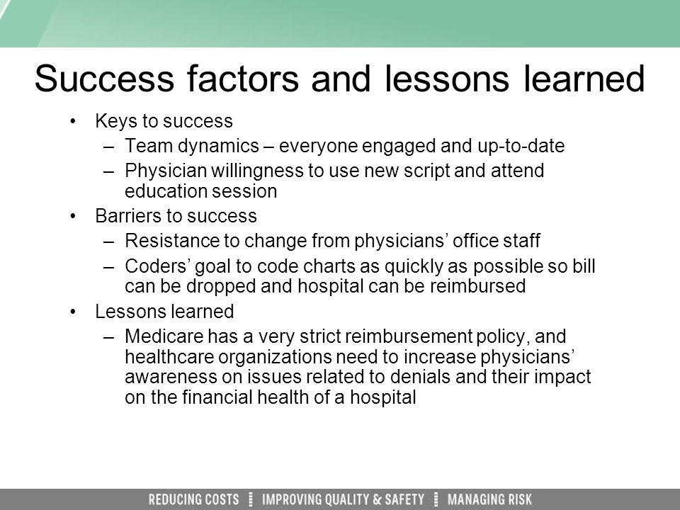 Success factors and lessons learned Keys to success –Team dynamics – everyone engaged and up-to-date –Physician willingness to use new script and attend education session Barriers to success –Resistance to change from physicians office staff –Coders goal to code charts as quickly as possible so bill can be dropped and hospital can be reimbursed Lessons learned –Medicare has a very strict reimbursement policy, and healthcare organizations need to increase physicians awareness on issues related to denials and their impact on the financial health of a hospital