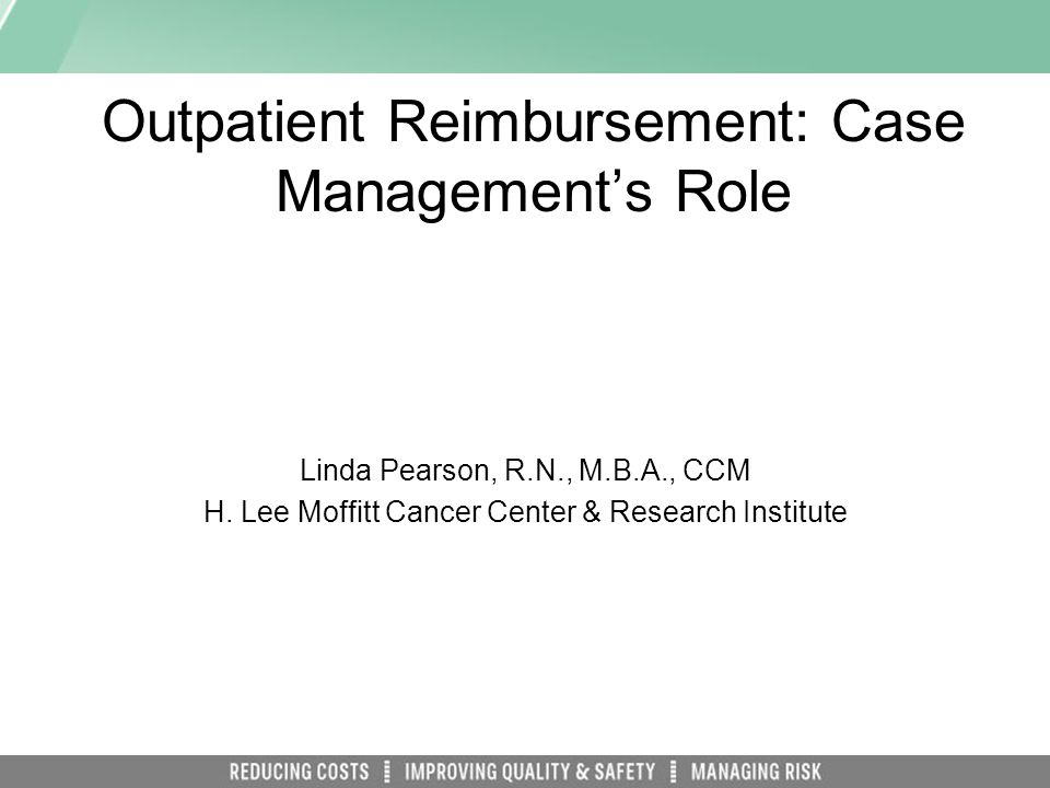 Outpatient Reimbursement: Case Managements Role Linda Pearson, R.N., M.B.A., CCM H.