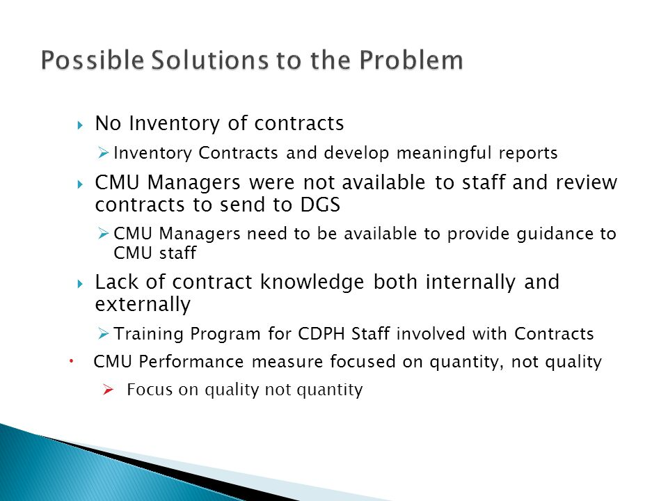 No Inventory of contracts Inventory Contracts and develop meaningful reports CMU Managers were not available to staff and review contracts to send to DGS CMU Managers need to be available to provide guidance to CMU staff Lack of contract knowledge both internally and externally Training Program for CDPH Staff involved with Contracts CMU Performance measure focused on quantity, not quality Focus on quality not quantity