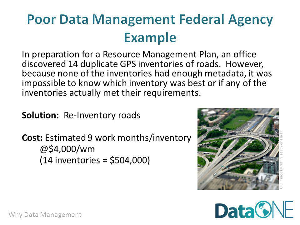Why Data Management Poor Data Management Federal Agency Example In preparation for a Resource Management Plan, an office discovered 14 duplicate GPS inventories of roads.