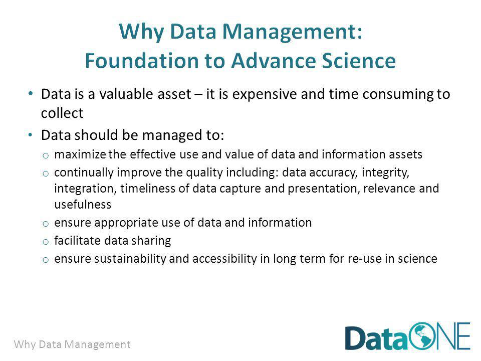 Why Data Management Data is a valuable asset – it is expensive and time consuming to collect Data should be managed to: o maximize the effective use and value of data and information assets o continually improve the quality including: data accuracy, integrity, integration, timeliness of data capture and presentation, relevance and usefulness o ensure appropriate use of data and information o facilitate data sharing o ensure sustainability and accessibility in long term for re-use in science