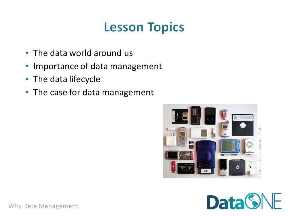 Why Data Management The data world around us Importance of data management The data lifecycle The case for data management CC image by interpunct on Flickr