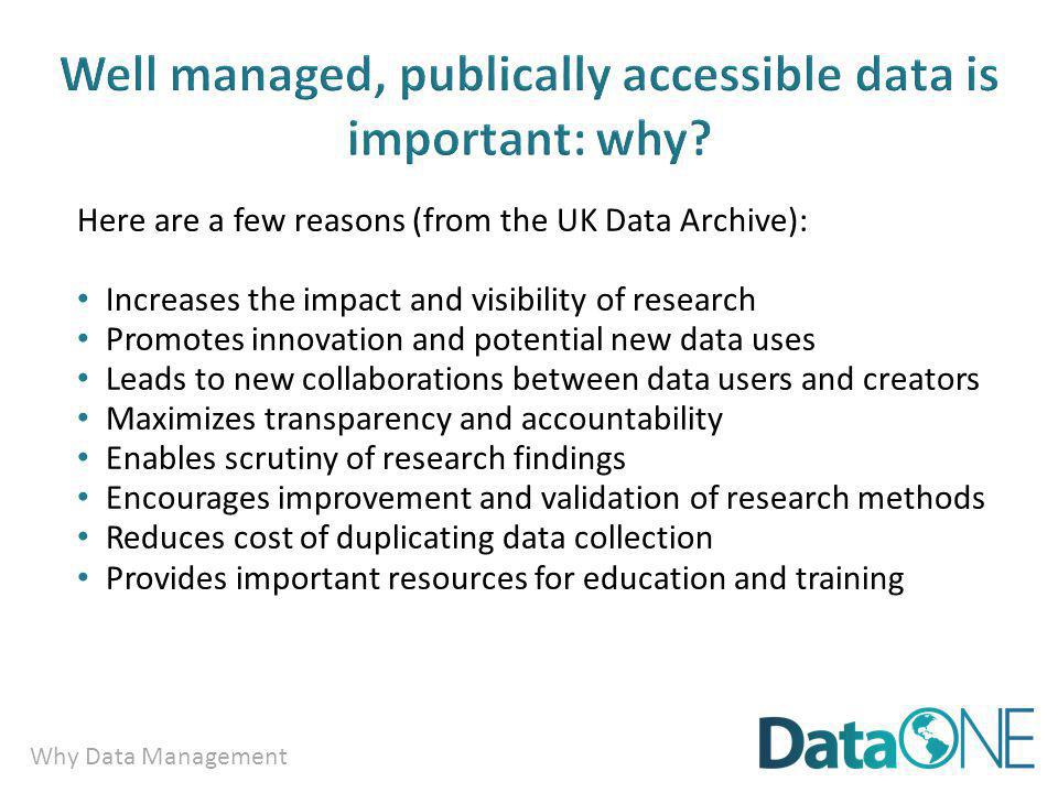 Why Data Management Well managed, publically accessible data is important: why? Here are a few reasons (from the UK Data Archive): Increases the impac