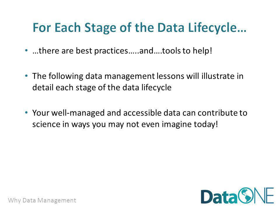 Why Data Management …there are best practices…..and….tools to help! The following data management lessons will illustrate in detail each stage of the