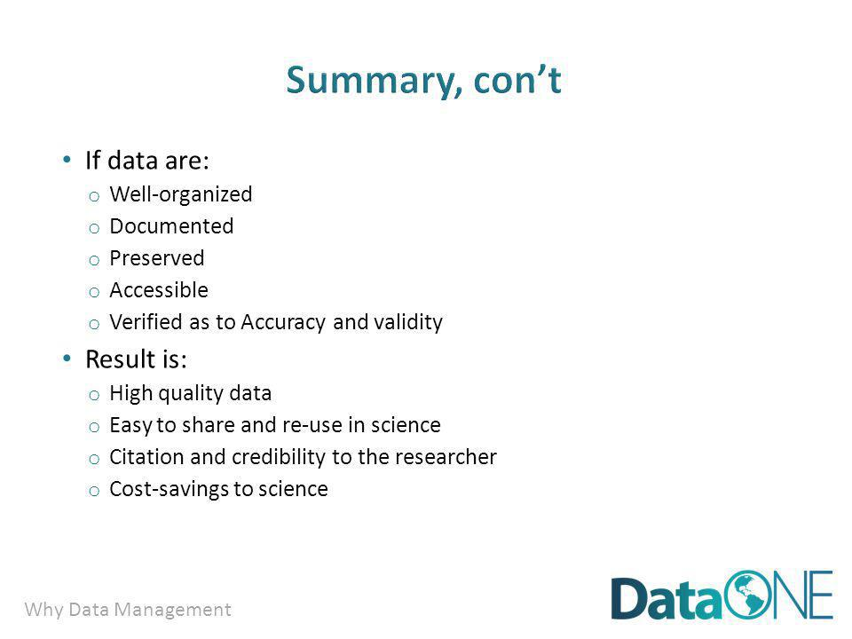 Why Data Management If data are: o Well-organized o Documented o Preserved o Accessible o Verified as to Accuracy and validity Result is: o High quality data o Easy to share and re-use in science o Citation and credibility to the researcher o Cost-savings to science