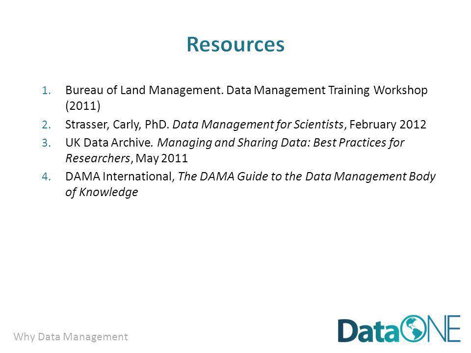 Why Data Management 1. Bureau of Land Management. Data Management Training Workshop (2011) 2. Strasser, Carly, PhD. Data Management for Scientists, Fe