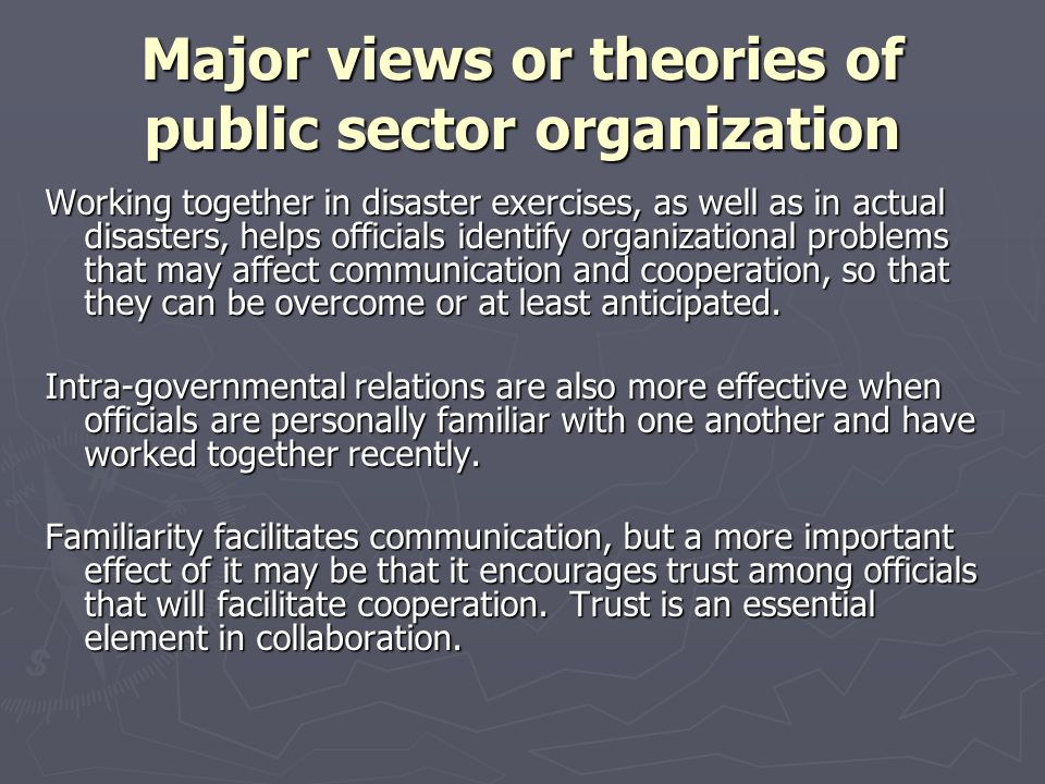 Major views or theories of public sector organization Working together in disaster exercises, as well as in actual disasters, helps officials identify