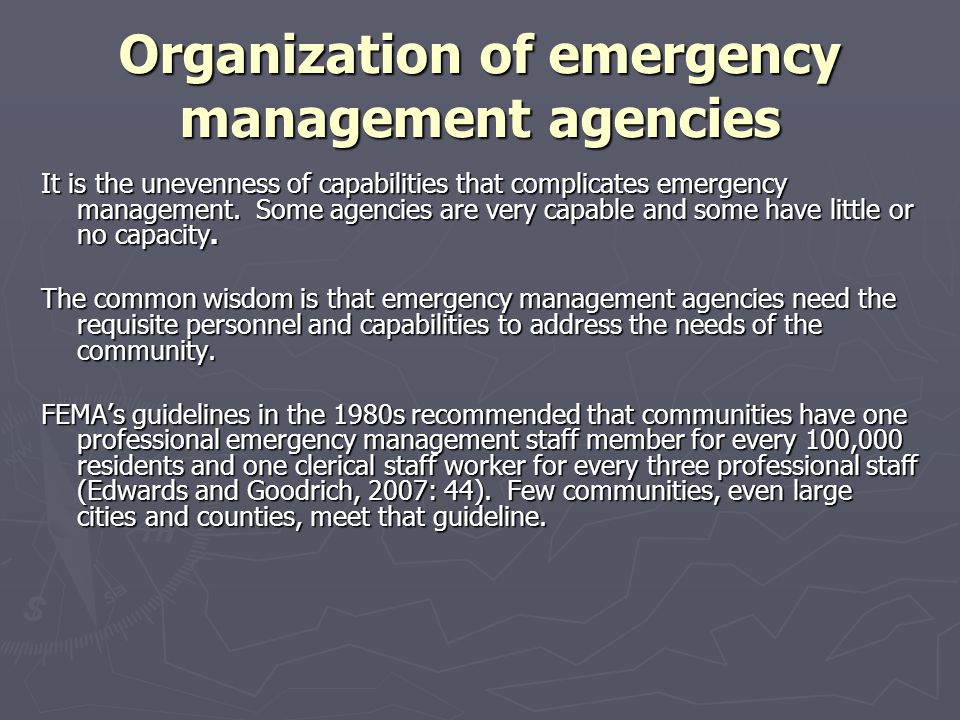 Organization of emergency management agencies It is the unevenness of capabilities that complicates emergency management. Some agencies are very capab