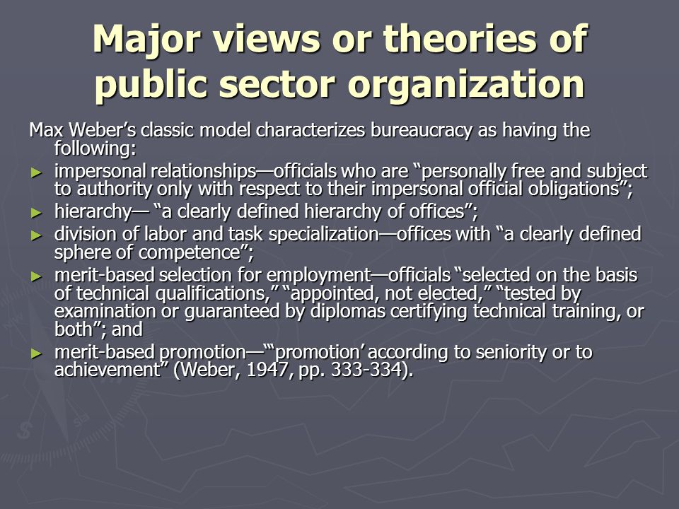 Major views or theories of public sector organization Max Webers classic model characterizes bureaucracy as having the following: impersonal relations