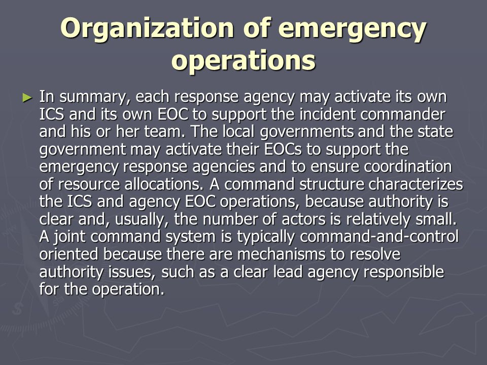 Organization of emergency operations In summary, each response agency may activate its own ICS and its own EOC to support the incident commander and h
