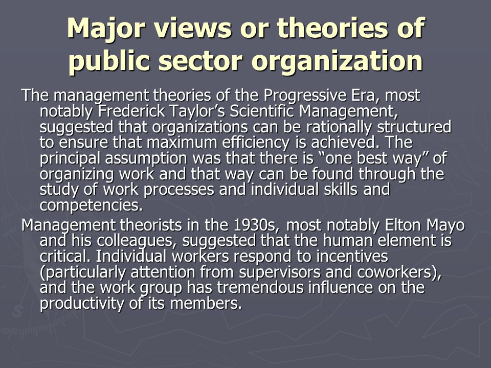 Major views or theories of public sector organization The management theories of the Progressive Era, most notably Frederick Taylors Scientific Manage