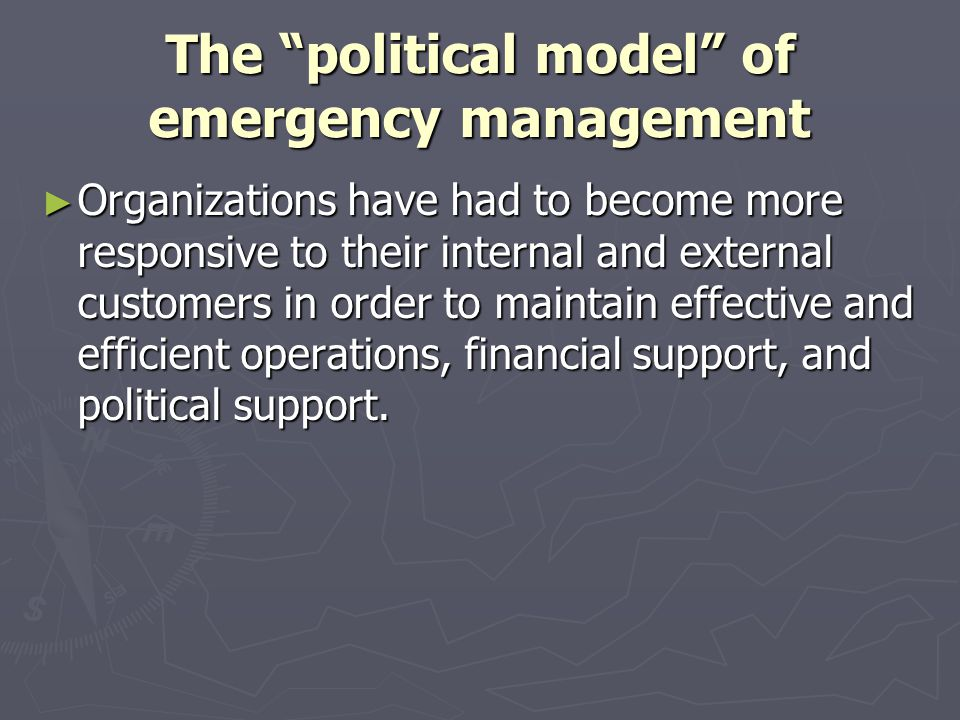 The political model of emergency management Organizations have had to become more responsive to their internal and external customers in order to main