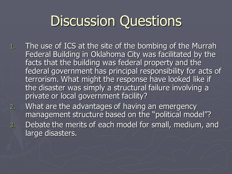 Discussion Questions 1. The use of ICS at the site of the bombing of the Murrah Federal Building in Oklahoma City was facilitated by the facts that th
