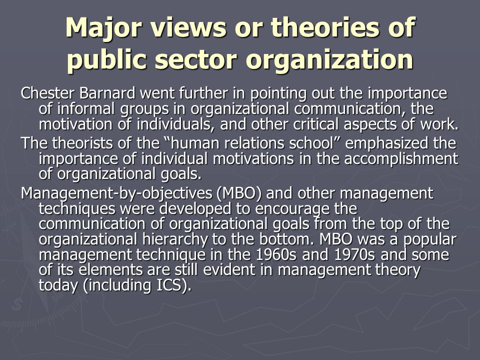 Major views or theories of public sector organization Chester Barnard went further in pointing out the importance of informal groups in organizational