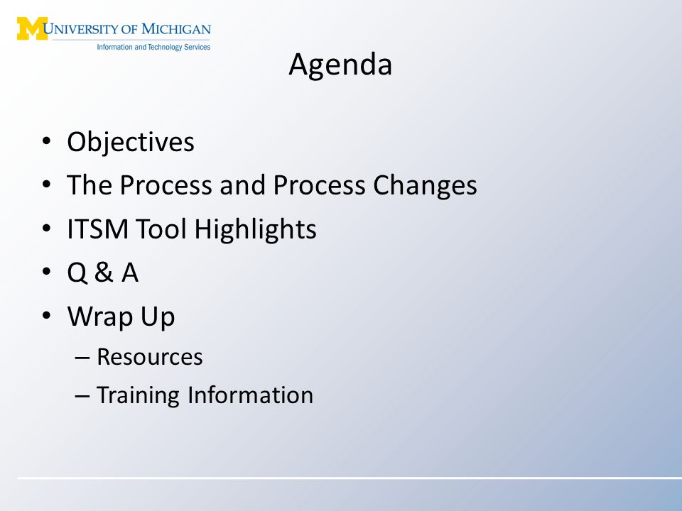 Agenda Objectives The Process and Process Changes ITSM Tool Highlights Q & A Wrap Up – Resources – Training Information