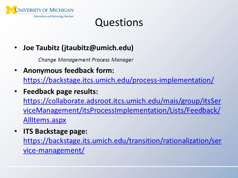 Questions Joe Taubitz (jtaubitz@umich.edu) Change Management Process Manager Anonymous feedback form: https://backstage.itcs.umich.edu/process-implementation/ https://backstage.itcs.umich.edu/process-implementation/ Feedback page results: https://collaborate.adsroot.itcs.umich.edu/mais/group/itsSer viceManagement/itsProcessImplementation/Lists/Feedback/ AllItems.aspx https://collaborate.adsroot.itcs.umich.edu/mais/group/itsSer viceManagement/itsProcessImplementation/Lists/Feedback/ AllItems.aspx ITS Backstage page: https://backstage.its.umich.edu/transition/rationalization/ser vice-management/ https://backstage.its.umich.edu/transition/rationalization/ser vice-management/