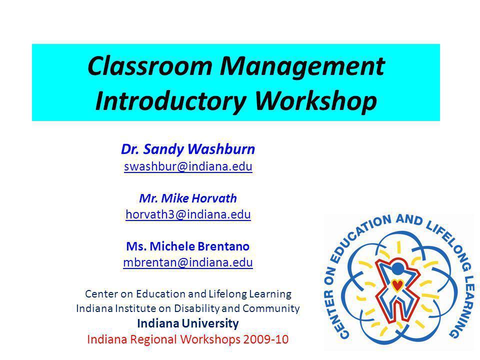 Classroom Management Introductory Workshop Dr.Sandy Washburn swashbur@indiana.edu Mr.