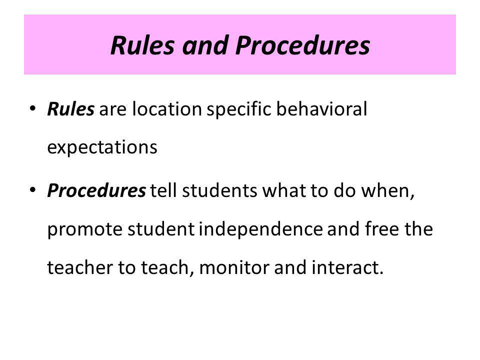 Rules and Procedures Rules are location specific behavioral expectations Procedures tell students what to do when, promote student independence and fr