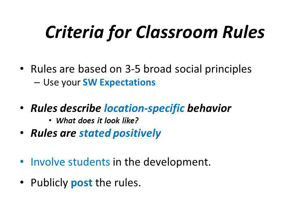 Criteria for Classroom Rules Rules are based on 3-5 broad social principles – Use your SW Expectations Rules describe location-specific behavior What