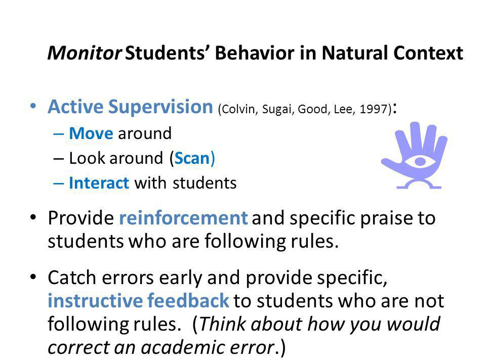 Monitor Students Behavior in Natural Context Active Supervision (Colvin, Sugai, Good, Lee, 1997) : – Move around – Look around (Scan) – Interact with