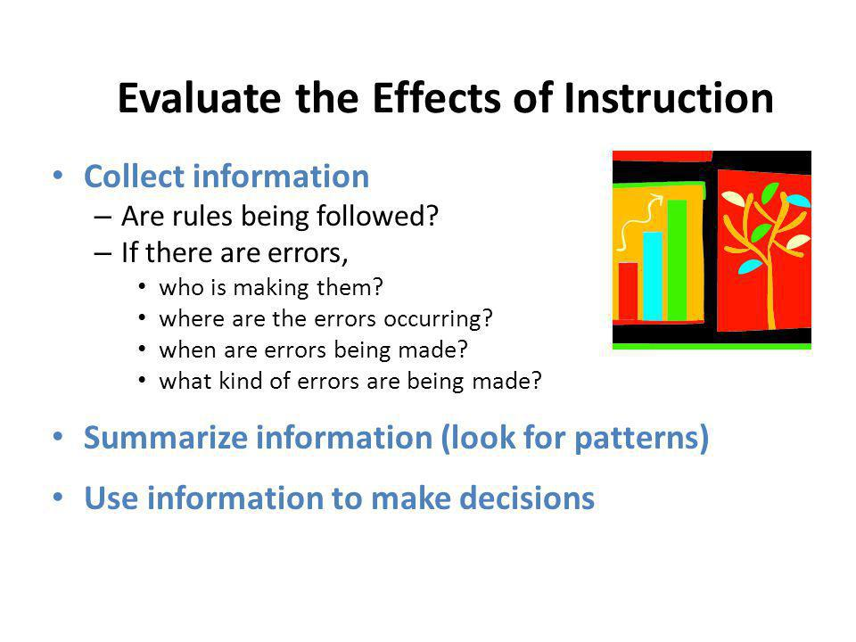 Evaluate the Effects of Instruction Collect information – Are rules being followed? – If there are errors, who is making them? where are the errors oc