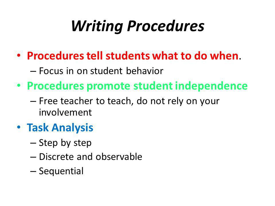 Writing Procedures Procedures tell students what to do when. – Focus in on student behavior Procedures promote student independence – Free teacher to
