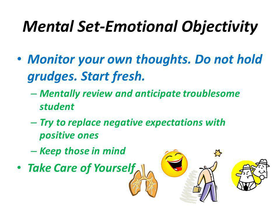 Mental Set-Emotional Objectivity Monitor your own thoughts. Do not hold grudges. Start fresh. – Mentally review and anticipate troublesome student – T