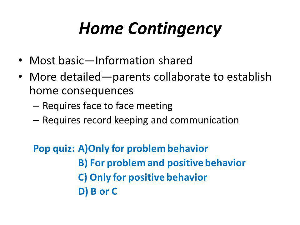 Home Contingency Most basicInformation shared More detailedparents collaborate to establish home consequences – Requires face to face meeting – Requir
