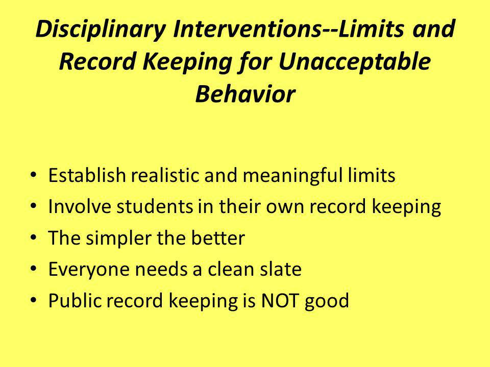Disciplinary Interventions--Limits and Record Keeping for Unacceptable Behavior Establish realistic and meaningful limits Involve students in their ow