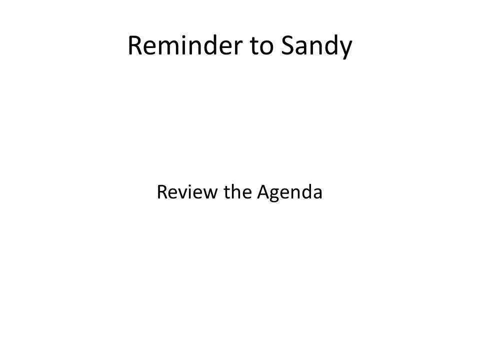 Reminder to Sandy Review the Agenda