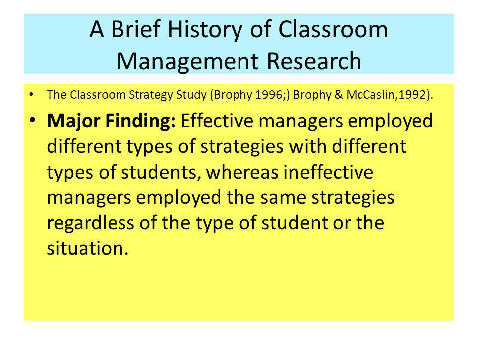 A Brief History of Classroom Management Research The Classroom Strategy Study (Brophy 1996;) Brophy & McCaslin,1992). Major Finding: Effective manager