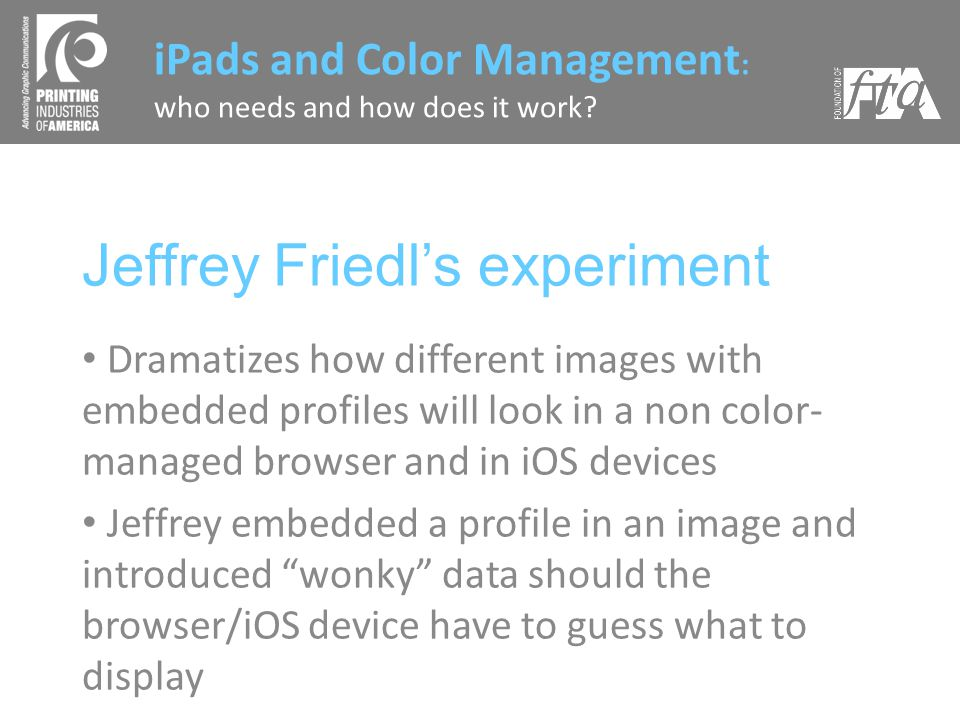 Jeffrey Friedls experiment Dramatizes how different images with embedded profiles will look in a non color- managed browser and in iOS devices Jeffrey embedded a profile in an image and introduced wonky data should the browser/iOS device have to guess what to display iPads and Color Management : who needs and how does it work