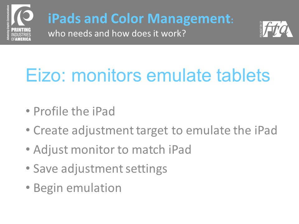 Eizo: monitors emulate tablets Profile the iPad Create adjustment target to emulate the iPad Adjust monitor to match iPad Save adjustment settings Begin emulation iPads and Color Management : who needs and how does it work?