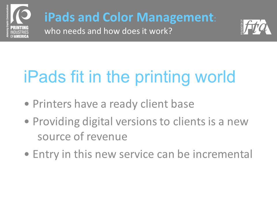 iPads fit in the printing world Printers have a ready client base Providing digital versions to clients is a new source of revenue Entry in this new service can be incremental iPads and Color Management : who needs and how does it work?