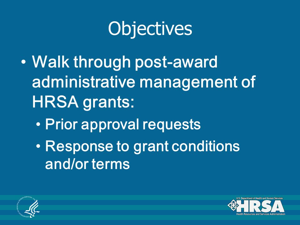 Objectives Walk through post-award administrative management of HRSA grants: Prior approval requests Response to grant conditions and/or terms