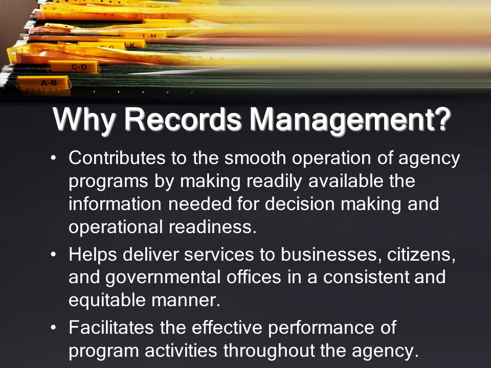 Why Records Management.Protects the rights of citizens, businesses, the agency, and its employees.